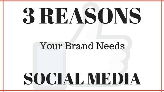 3 Reasons Your Brand Needs Social Media
