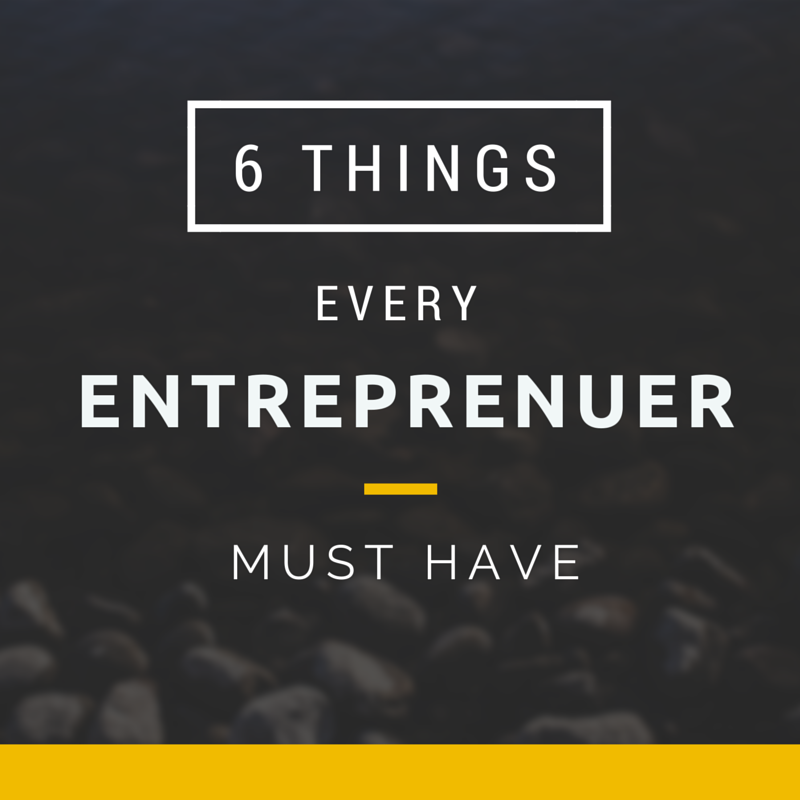 6 Things Every Entreprenuer Must Have