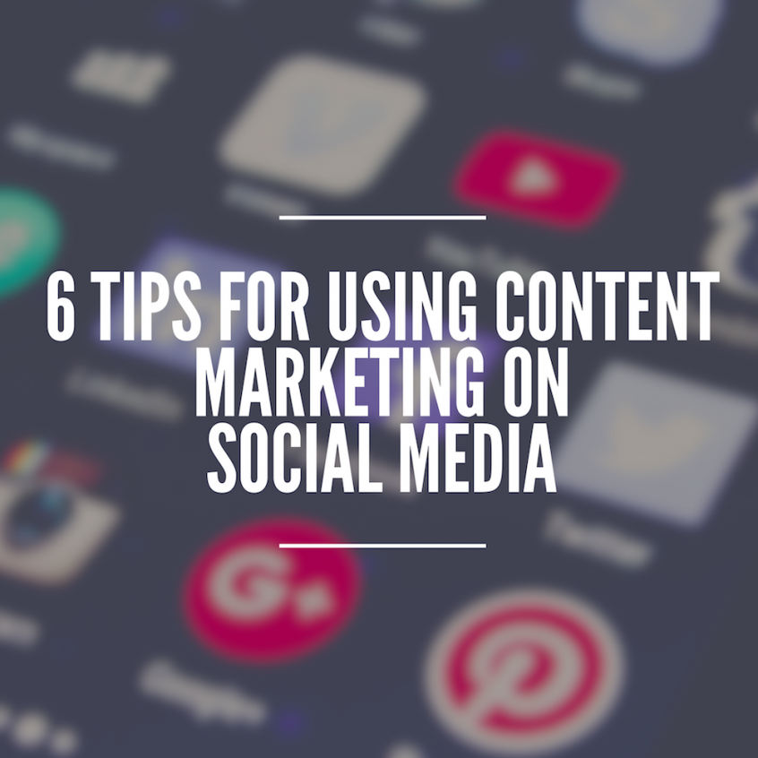 6 Tips for Using Content Marketing on Social Media